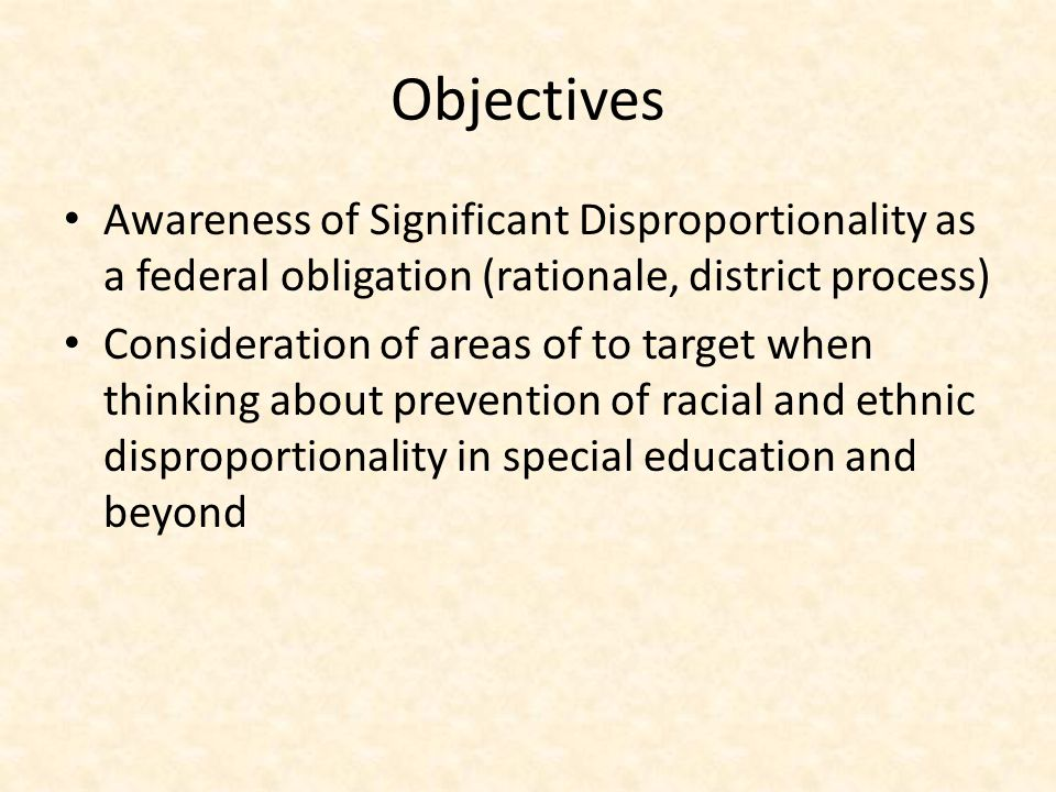 Objectives Awareness of Significant Disproportionality as a federal obligation (rationale, district process)