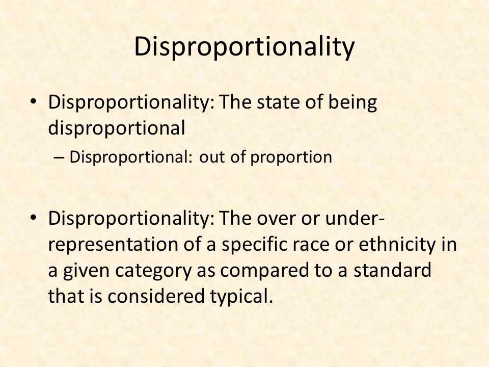 Disproportionality Disproportionality: The state of being disproportional. Disproportional: out of proportion.