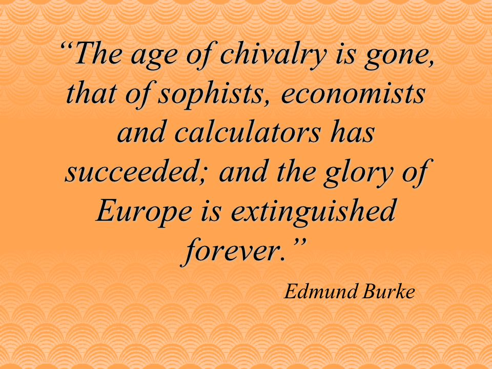 The age of chivalry is gone, that of sophists, economists and calculators has succeeded; and the glory of Europe is extinguished forever.