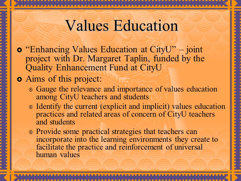 Values Education Enhancing Values Education at CityU – joint project with Dr. Margaret Taplin, funded by the Quality Enhancement Fund at CityU.