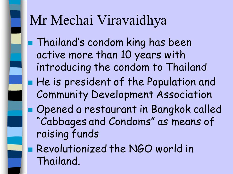 Mr Mechai Viravaidhya Thailand's condom king has been active more than 10 years with introducing the condom to Thailand.
