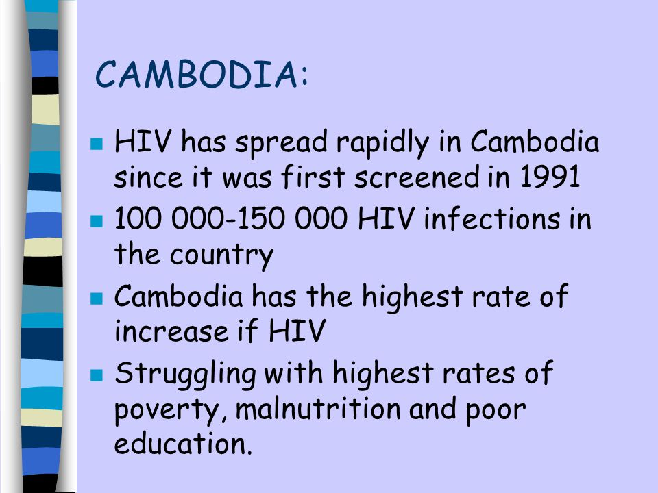 CAMBODIA: HIV has spread rapidly in Cambodia since it was first screened in 1991. 100 000-150 000 HIV infections in the country.