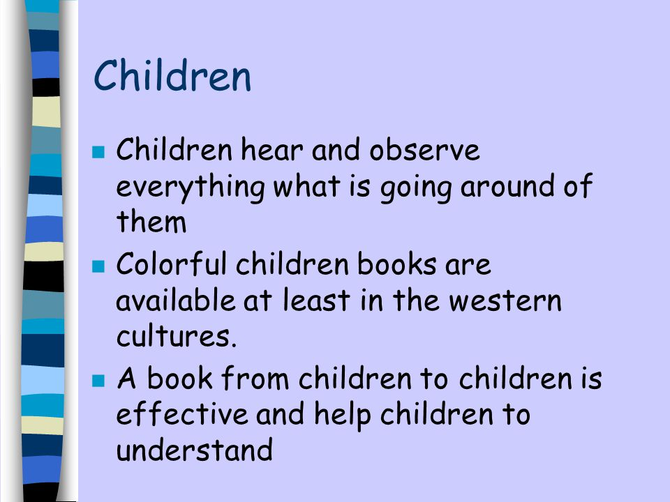 Children Children hear and observe everything what is going around of them. Colorful children books are available at least in the western cultures.