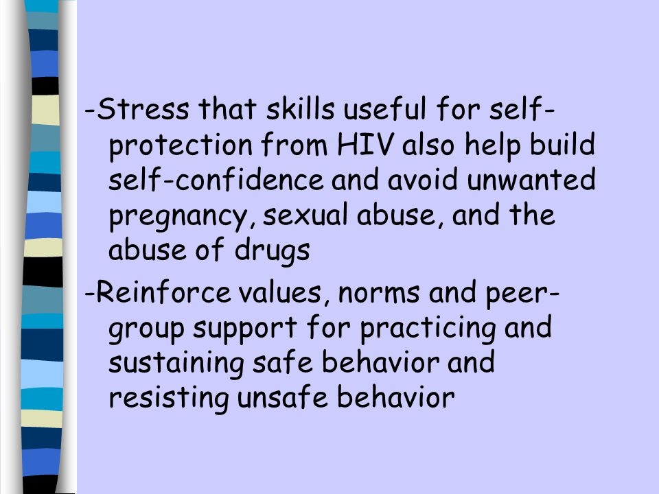-Stress that skills useful for self-protection from HIV also help build self-confidence and avoid unwanted pregnancy, sexual abuse, and the abuse of drugs