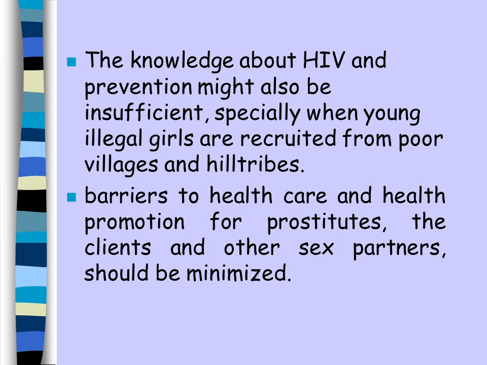 The knowledge about HIV and prevention might also be insufficient, specially when young illegal girls are recruited from poor villages and hilltribes.
