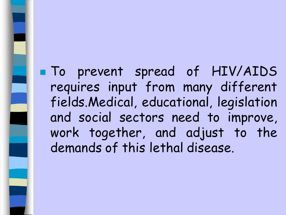 To prevent spread of HIV/AIDS requires input from many different fields.Medical, educational, legislation and social sectors need to improve, work together, and adjust to the demands of this lethal disease.