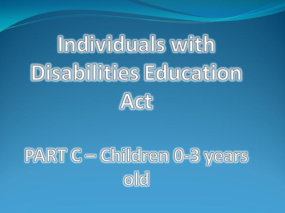 Individuals with Disabilities Education Act PART C – Children 0-3 years old