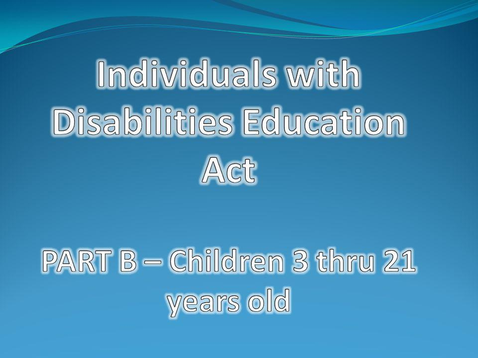 Individuals with Disabilities Education Act PART B – Children 3 thru 21 years old
