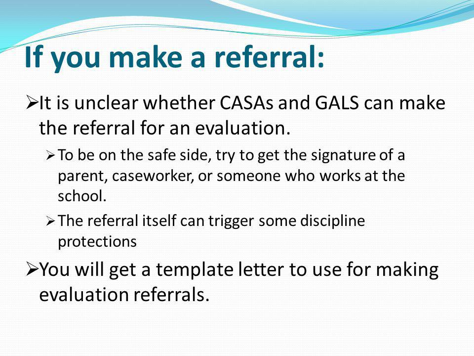 If you make a referral: It is unclear whether CASAs and GALS can make the referral for an evaluation.