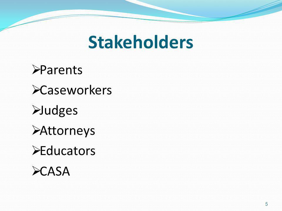 Stakeholders Parents Caseworkers Judges Attorneys Educators CASA