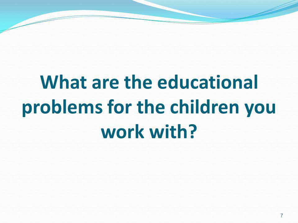 What are the educational problems for the children you work with