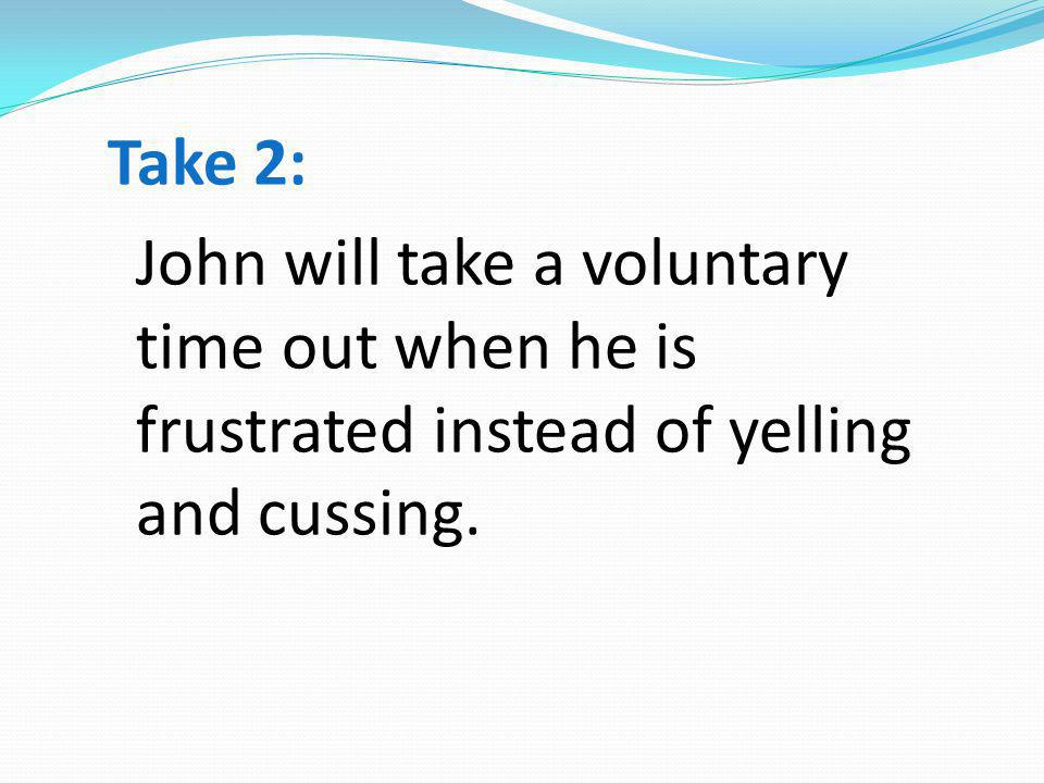 Take 2: John will take a voluntary time out when he is frustrated instead of yelling and cussing.