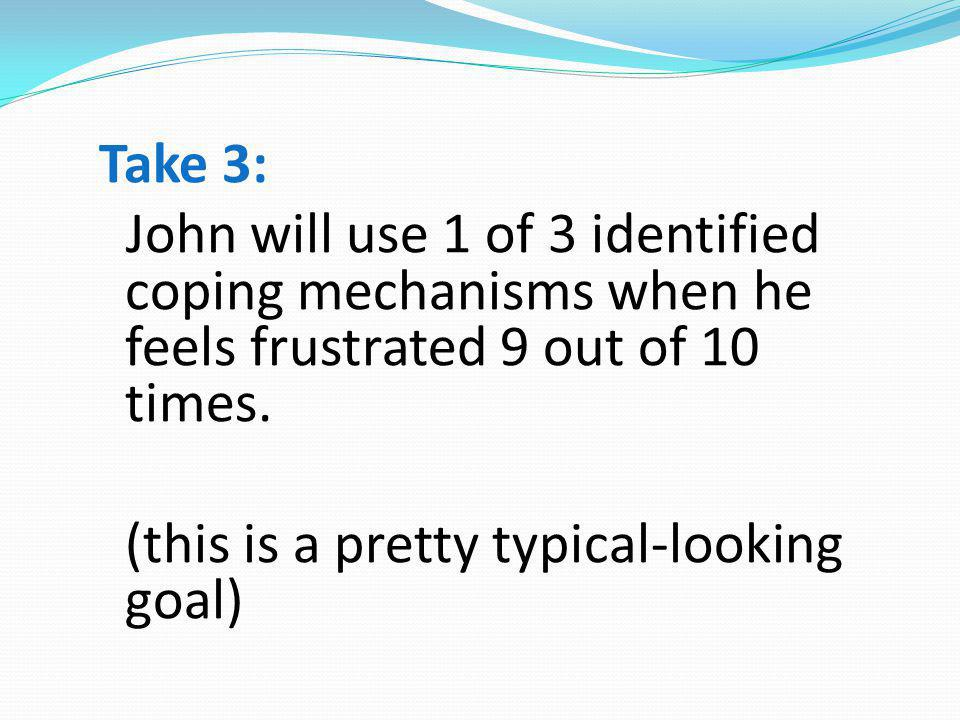 Take 3: John will use 1 of 3 identified coping mechanisms when he feels frustrated 9 out of 10 times.