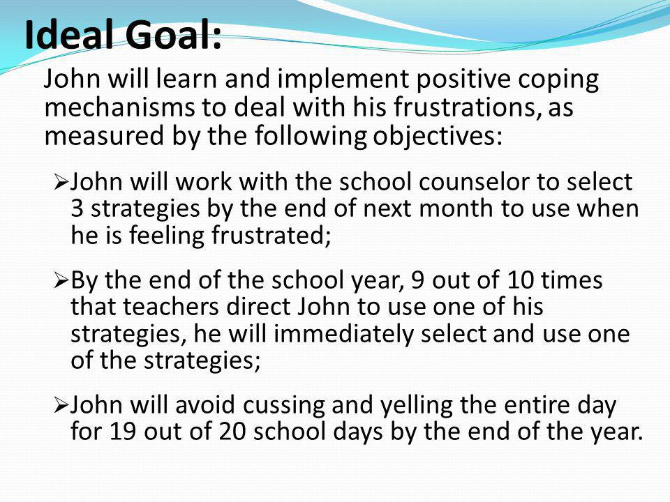 Ideal Goal: John will learn and implement positive coping mechanisms to deal with his frustrations, as measured by the following objectives: