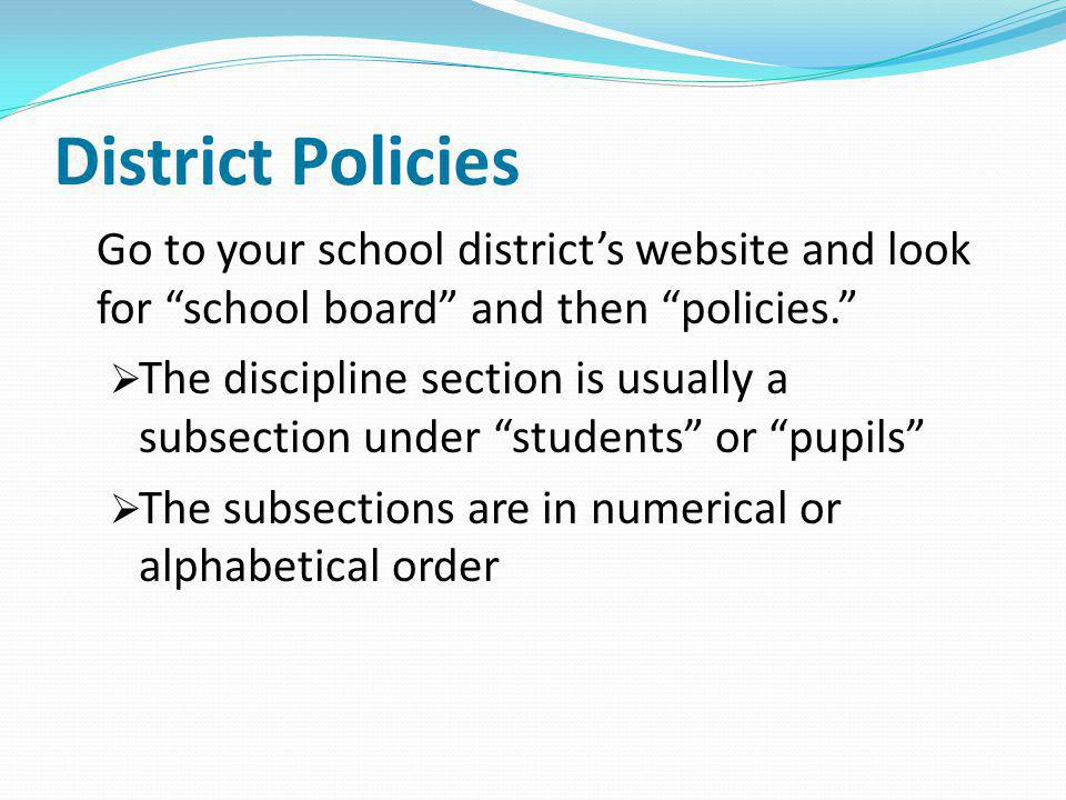 District Policies Go to your school district's website and look for school board and then policies.