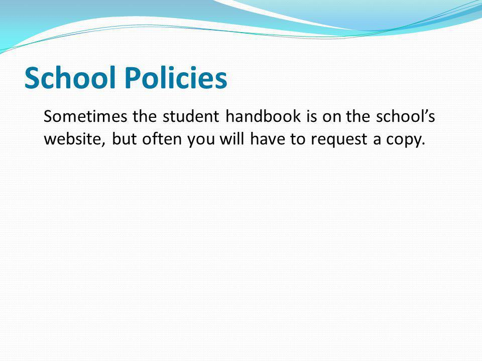School Policies Sometimes the student handbook is on the school's website, but often you will have to request a copy.