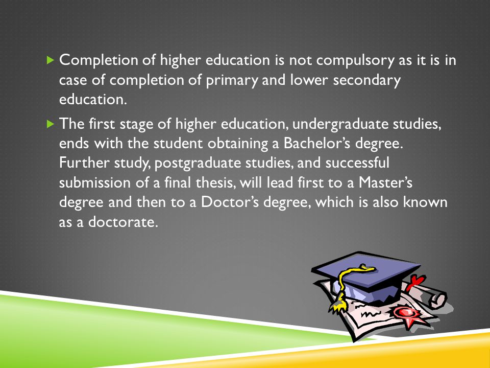 Completion of higher education is not compulsory as it is in case of completion of primary and lower secondary education.