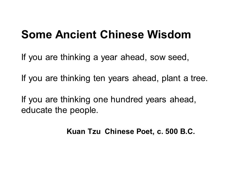 Some Ancient Chinese Wisdom If you are thinking a year ahead, sow seed, If you are thinking ten years ahead, plant a tree. If you are thinking one hundred years ahead, educate the people. Kuan Tzu Chinese Poet, c. 500 B.C.