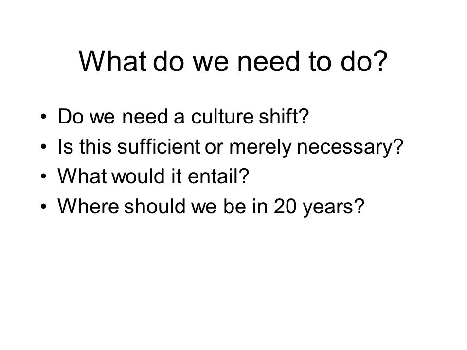 What do we need to do Do we need a culture shift