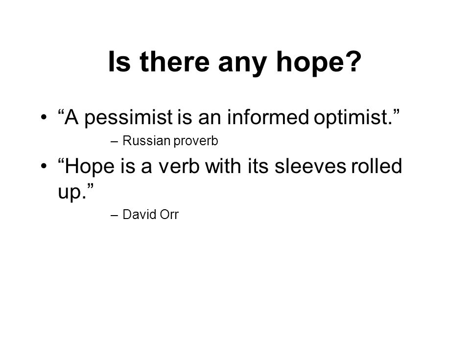 Is there any hope A pessimist is an informed optimist.