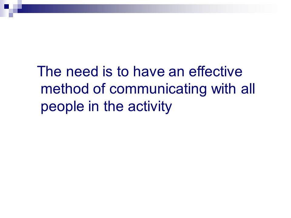 The need is to have an effective method of communicating with all people in the activity