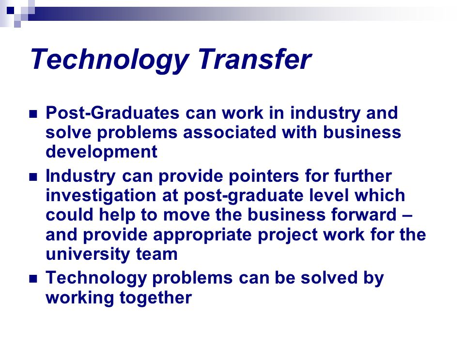 Technology Transfer Post-Graduates can work in industry and solve problems associated with business development.