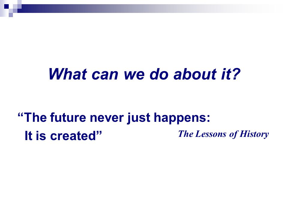 What can we do about it The future never just happens: