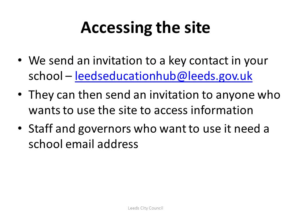 Accessing the site We send an invitation to a key contact in your school – leedseducationhub@leeds.gov.uk.