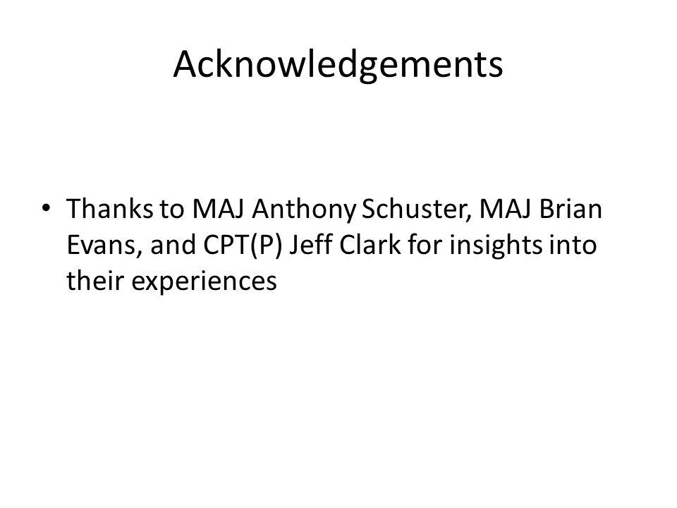 Acknowledgements Thanks to MAJ Anthony Schuster, MAJ Brian Evans, and CPT(P) Jeff Clark for insights into their experiences.