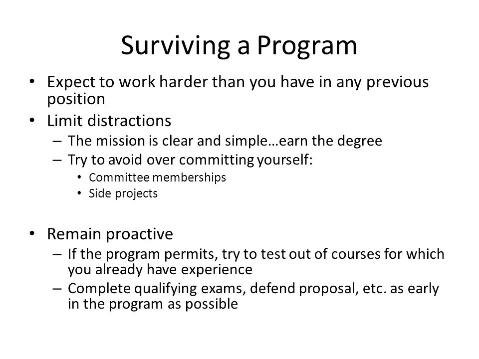 Surviving a Program Expect to work harder than you have in any previous position. Limit distractions.