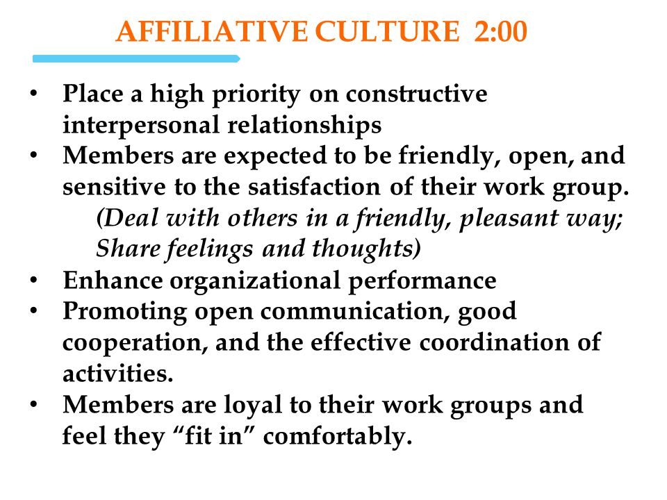 affiliative Culture 2:00 Place a high priority on constructive interpersonal relationships.