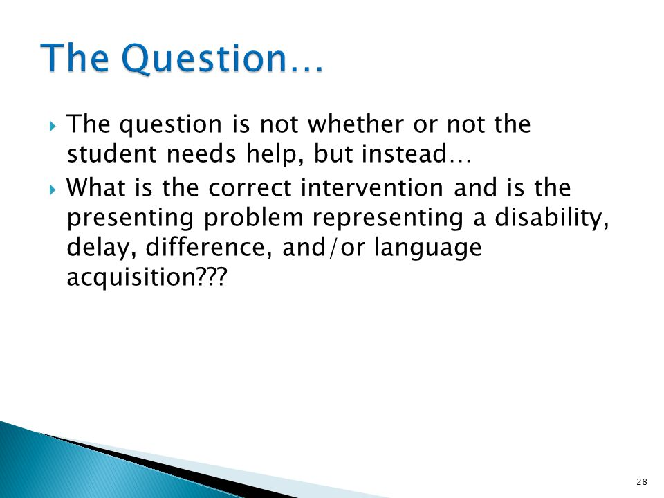The Question… The question is not whether or not the student needs help, but instead…