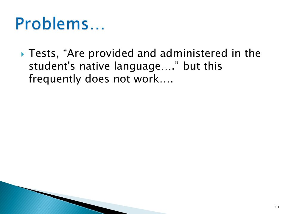 Problems… Tests, Are provided and administered in the student s native language…. but this frequently does not work….