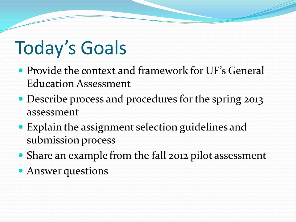 Today's Goals Provide the context and framework for UF's General Education Assessment.