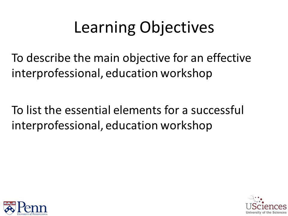 Learning Objectives To describe the main objective for an effective interprofessional, education workshop.