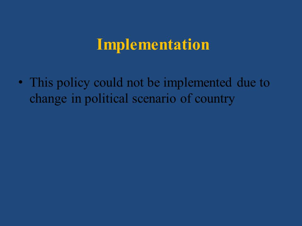 Implementation This policy could not be implemented due to change in political scenario of country.