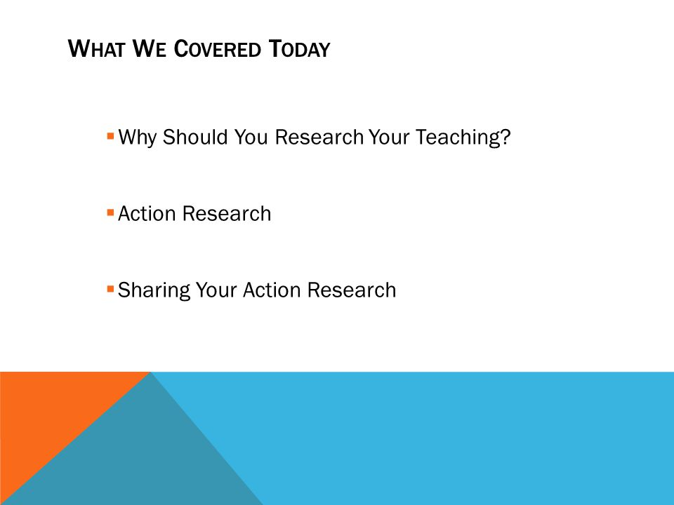 What We Covered Today Why Should You Research Your Teaching