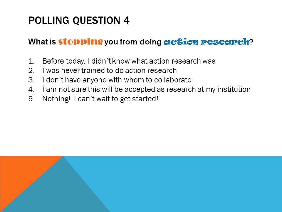 Polling Question 4 What is stopping you from doing action research