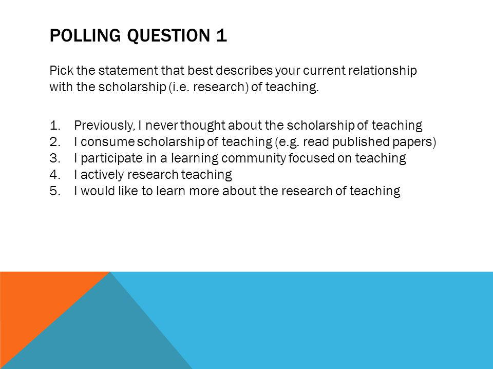 Polling Question 1 Pick the statement that best describes your current relationship. with the scholarship (i.e. research) of teaching.