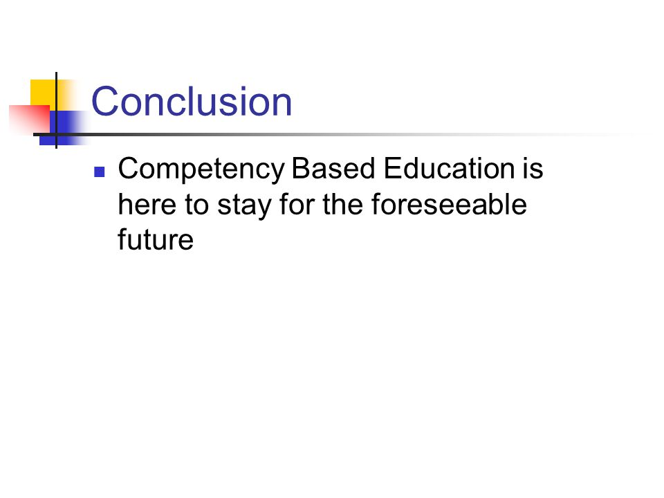 Conclusion Competency Based Education is here to stay for the foreseeable future.