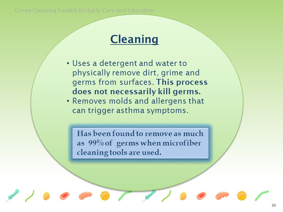 Cleaning Uses a detergent and water to physically remove dirt, grime and germs from surfaces. This process does not necessarily kill germs.