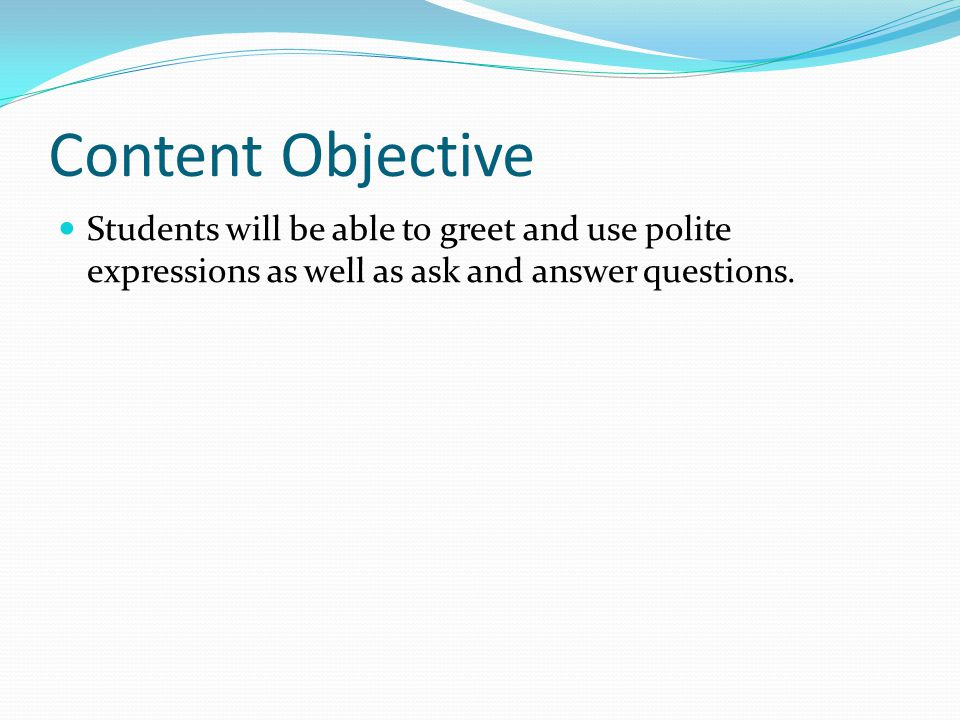 Content Objective Students will be able to greet and use polite expressions as well as ask and answer questions.