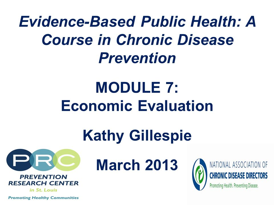 Evidence-Based Public Health: A Course in Chronic Disease Prevention MODULE 7: Economic Evaluation Kathy Gillespie March 2013