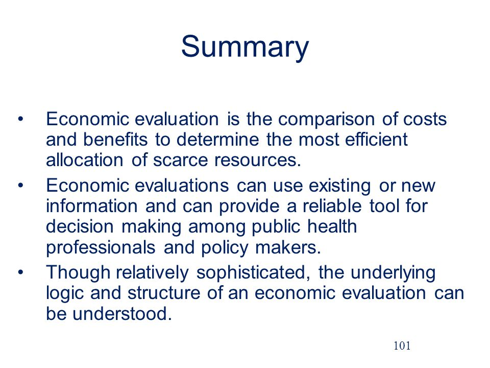Summary Economic evaluation is the comparison of costs and benefits to determine the most efficient allocation of scarce resources.