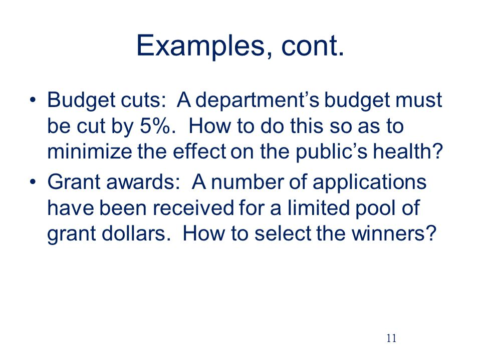Examples, cont. Budget cuts: A department's budget must be cut by 5%. How to do this so as to minimize the effect on the public's health