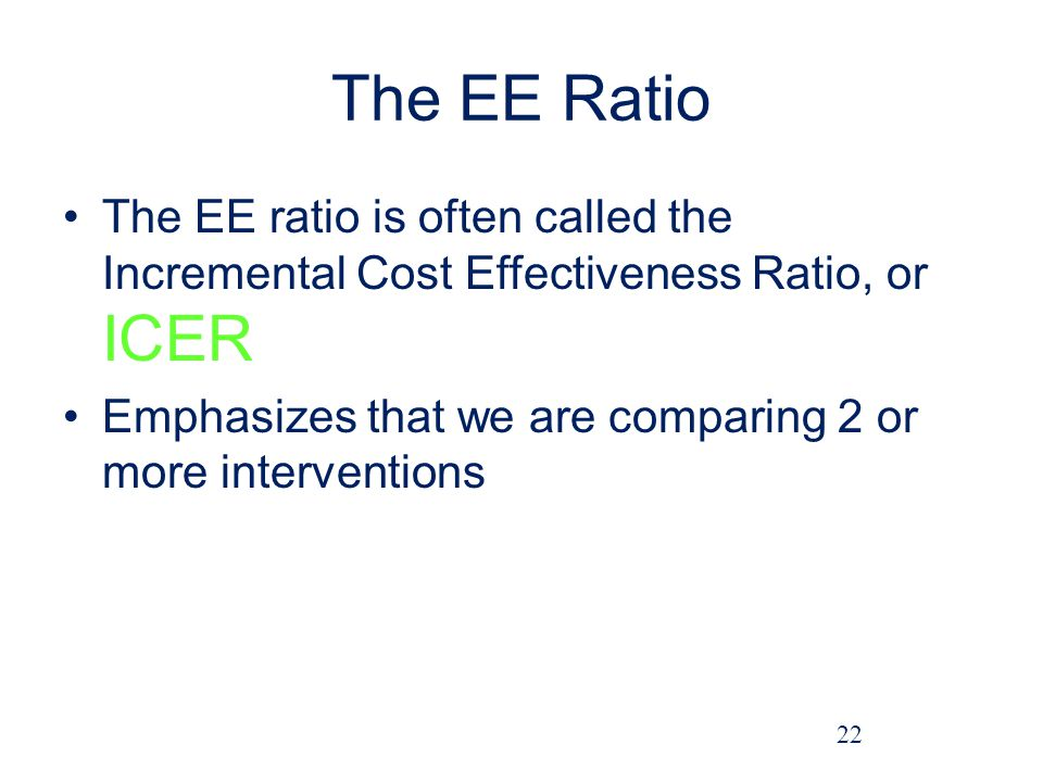 The EE Ratio The EE ratio is often called the Incremental Cost Effectiveness Ratio, or ICER.