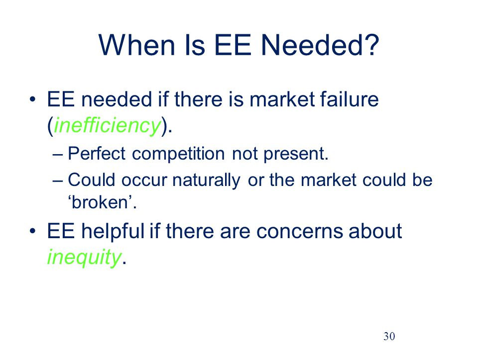 When Is EE Needed EE needed if there is market failure (inefficiency). Perfect competition not present.