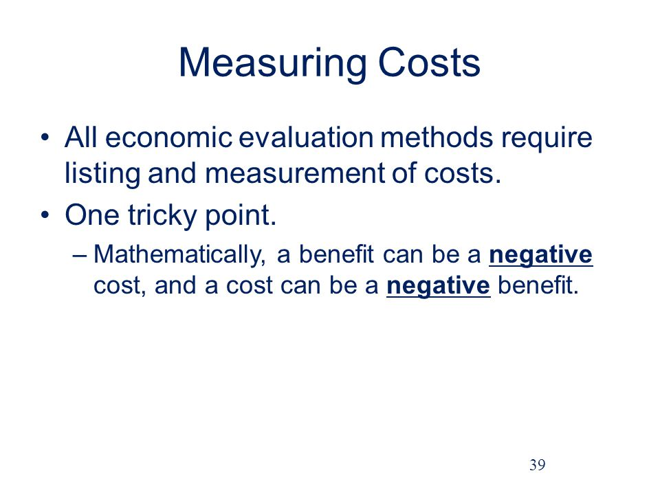 Measuring Costs All economic evaluation methods require listing and measurement of costs. One tricky point.