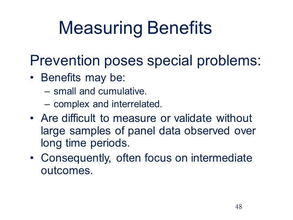 Measuring Benefits Prevention poses special problems: Benefits may be: