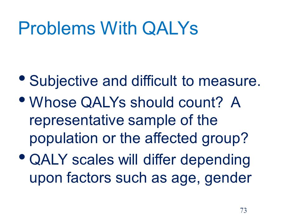 Problems With QALYs Subjective and difficult to measure.
